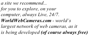 a site we recommend... for you to explore, on your computer, always Live, 24/7. WorldWebCameras.com - world's largest network of web cameras, as it is being developed (of course always free)